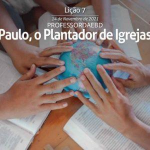 7 LIÇÃO 4 TRI 2021 PAULO O PLANTADOR DE IGREJAS