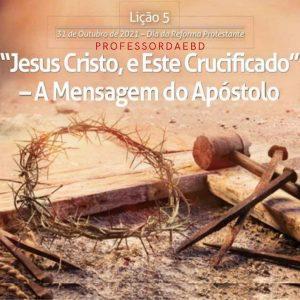 """5 LIÇÃO TRI 2021 """"JESUS CRISTO, E ESTE CRUCIFICADO"""" – A Mensagem do Apóstolo"""